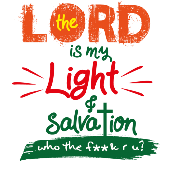 The Lord Is My Light And Salvation Who The F*#k Are You