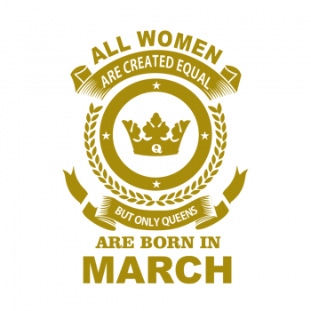 All Men Are Created Equal But Only Queens Are Born In March